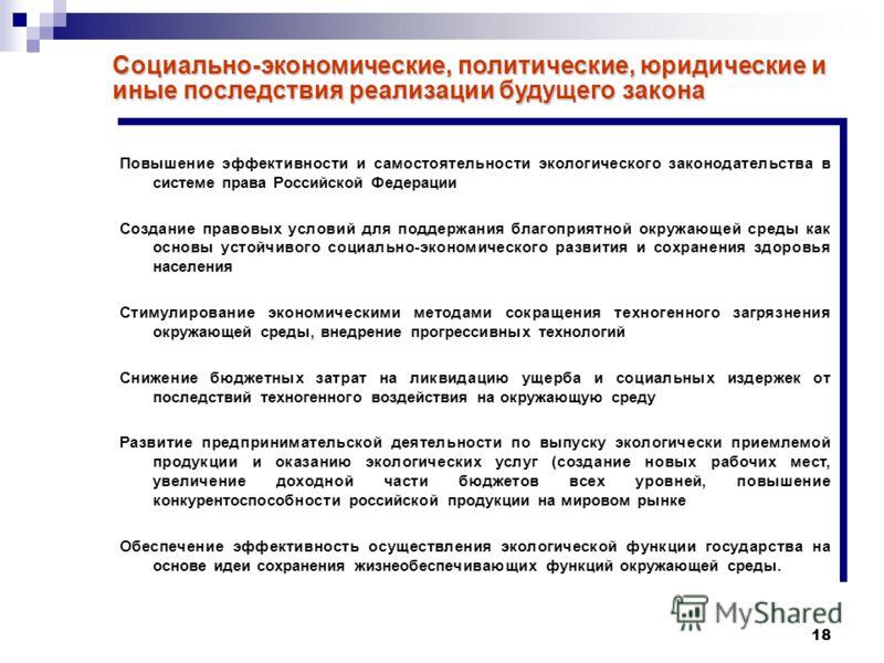 18 Социально-экономические, политические, юридические и иные последствия реализации будущего закона Повышение эффективности и самостоятельности экологического законодательства в системе права Российской Федерации Создание правовых условий для поддерж