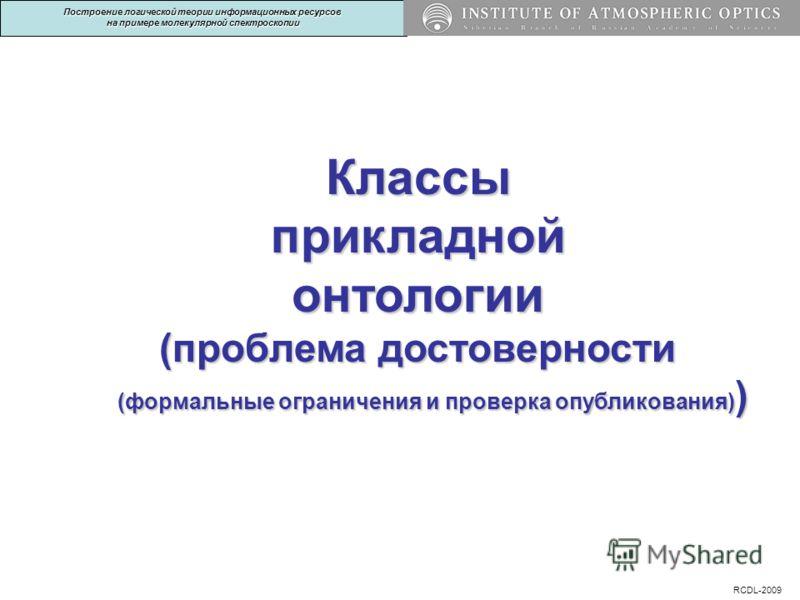Классыприкладнойонтологии (проблема достоверности (формальные ограничения и проверка опубликования) ) RCDL-2009 Построение логической теории информационных ресурсов на примере молекулярной спектроскопии
