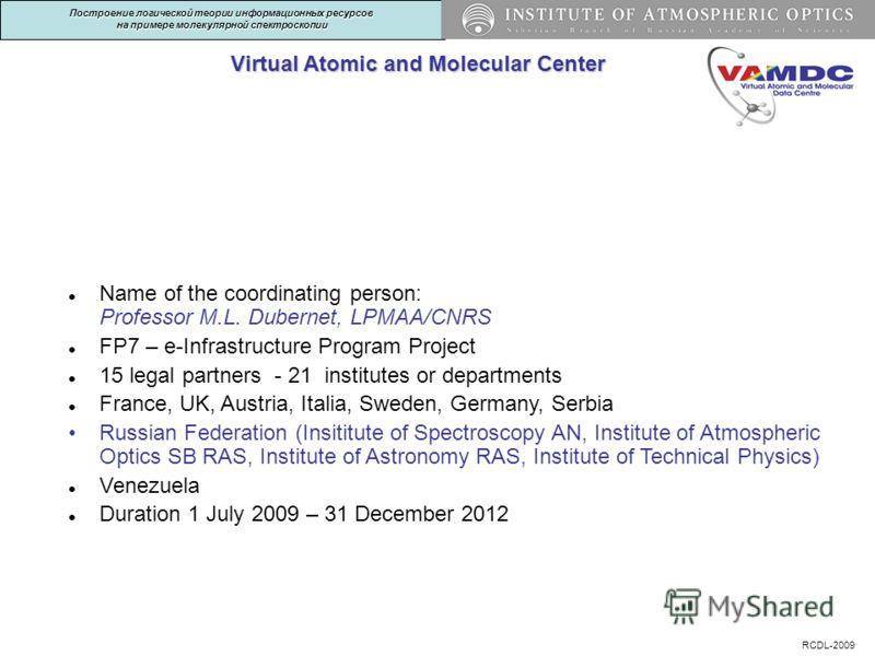 Virtual Atomic and Molecular Center ВведениеВведение Построение логической теории информационных ресурсов на примере молекулярной спектроскопии RCDL-2009 Name of the coordinating person: Professor M.L. Dubernet, LPMAA/CNRS FP7 – e-Infrastructure Prog