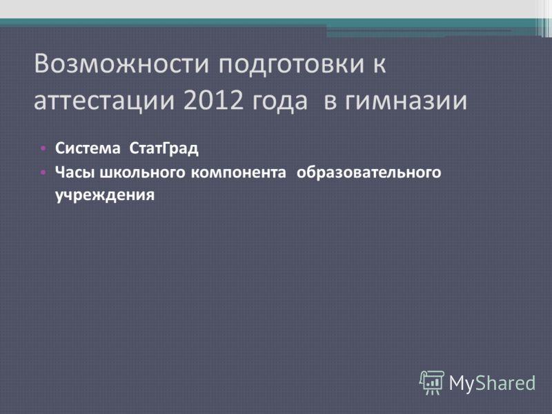 Возможности подготовки к аттестации 2012 года в гимназии Система СтатГрад Часы школьного компонента образовательного учреждения
