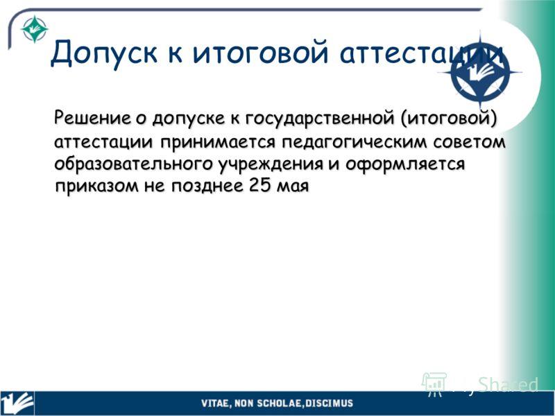 Допуск к итоговой аттестации Решение о допуске к государственной (итоговой) аттестации принимается педагогическим советом образовательного учреждения и оформляется приказом не позднее 25 мая