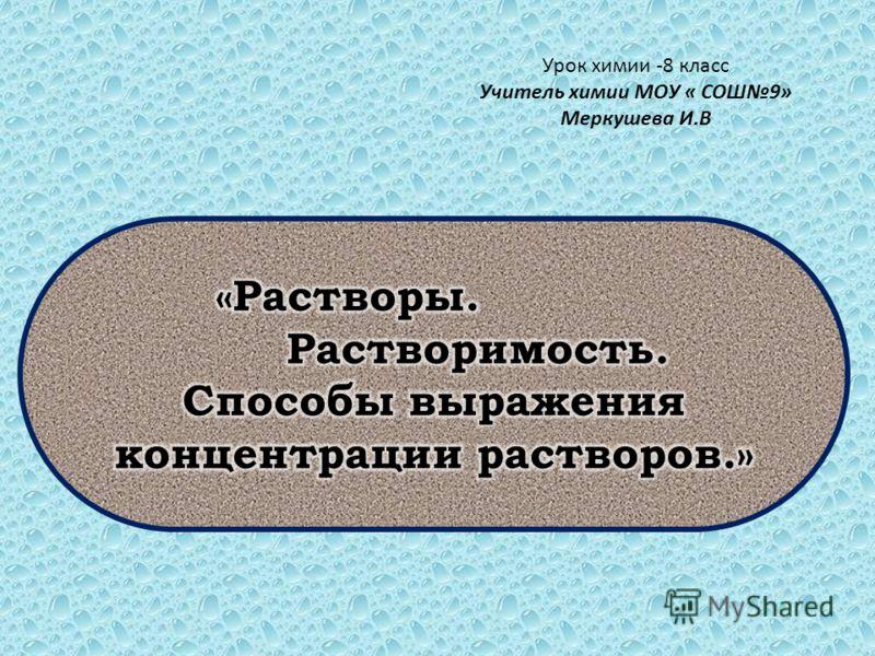 Урок химии -8 класс Учитель химии МОУ « СОШ9» Меркушева И.В