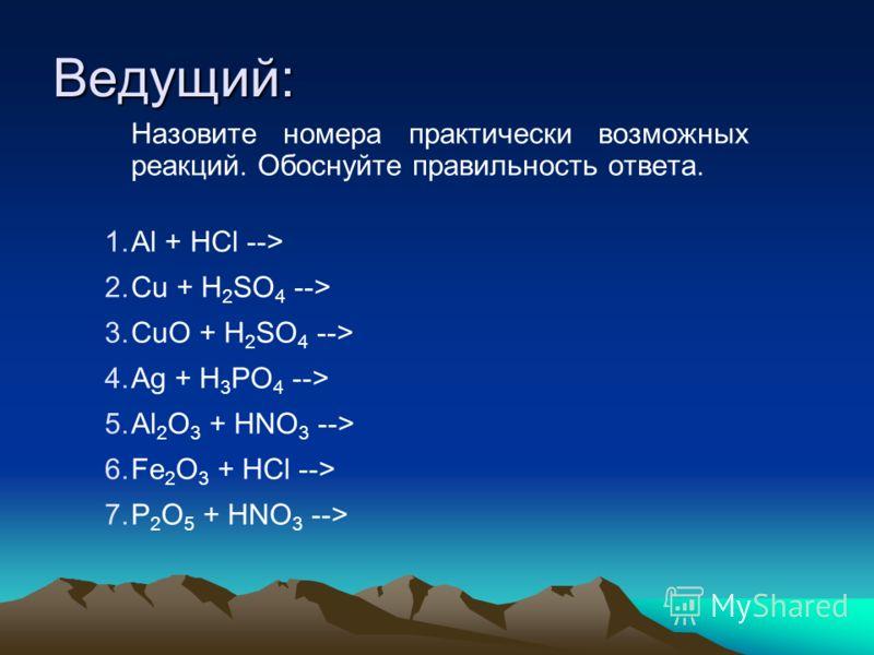 Ведущий: Назовите номера практически возможных реакций. Обоснуйте правильность ответа. 1.Аl + НСl --> 2.Сu + H 2 SO 4 --> 3.СuО + H 2 SO 4 --> 4.Ag + H 3 PO 4 --> 5.Аl 2 O 3 + HNO 3 --> 6.Fe 2 O 3 + HCl --> 7.P 2 O 5 + HNO 3 -->
