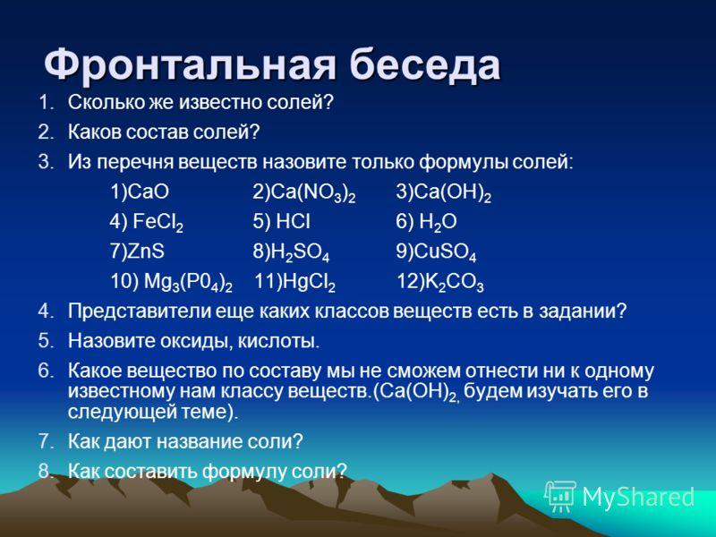Фронтальная беседа 1.Сколько же известно солей? 2.Каков состав солей? 3.Из перечня веществ назовите только формулы солей: 1)СаО2)Ca(NO 3 ) 2 3)Са(ОН) 2 4) FeCl 2 5) НСl 6) Н 2 O 7)ZnS 8)H 2 SO 4 9)CuSO 4 10) Мg 3 (Р0 4 ) 2 11)HgCl 2 12)K 2 CO 3 4.Пре