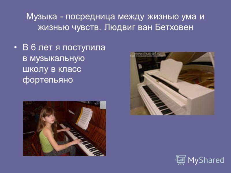 Музыка - посредница между жизнью ума и жизнью чувств. Людвиг ван Бетховен В 6 лет я поступила в музыкальную школу в класс фортепьяно
