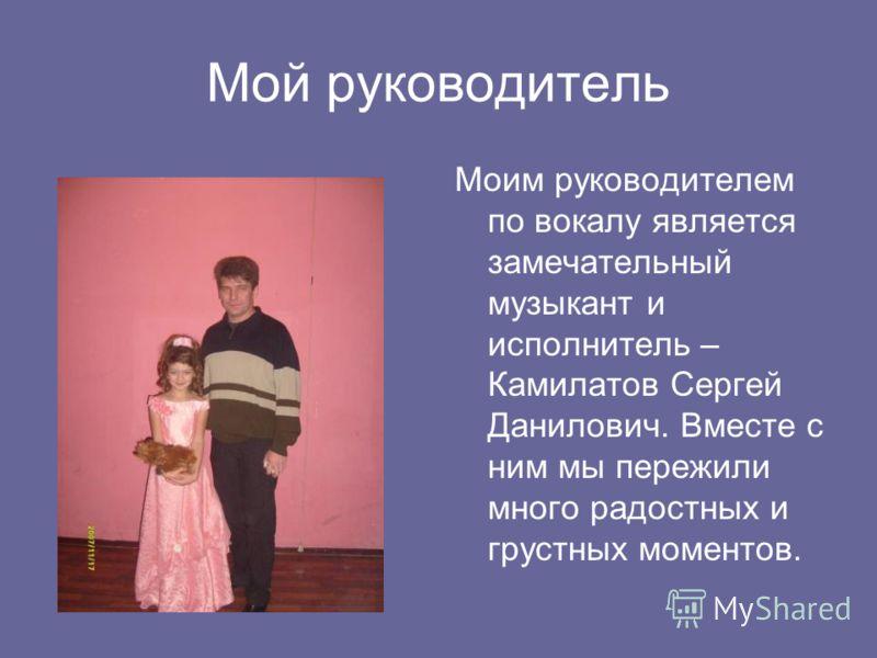 Мой руководитель Моим руководителем по вокалу является замечательный музыкант и исполнитель – Камилатов Сергей Данилович. Вместе с ним мы пережили много радостных и грустных моментов.