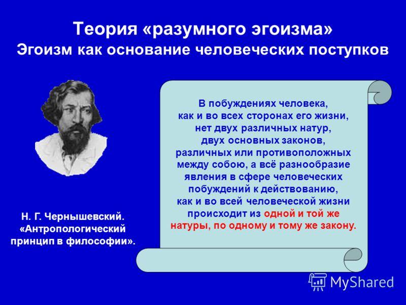 Теория «разумного эгоизма» Эгоизм как основание человеческих поступков В побуждениях человека, как и во всех сторонах его жизни, нет двух различных натур, двух основных законов, различных или противоположных между собою, а всё разнообразие явления в