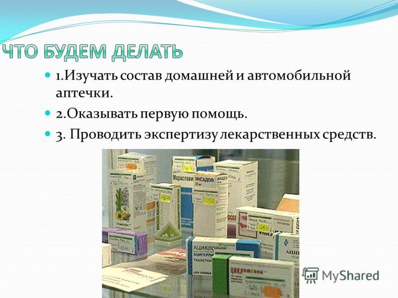 1.Изучать состав домашней и автомобильной аптечки. 2.Оказывать первую помощь. 3. Проводить экспертизу лекарственных средств.