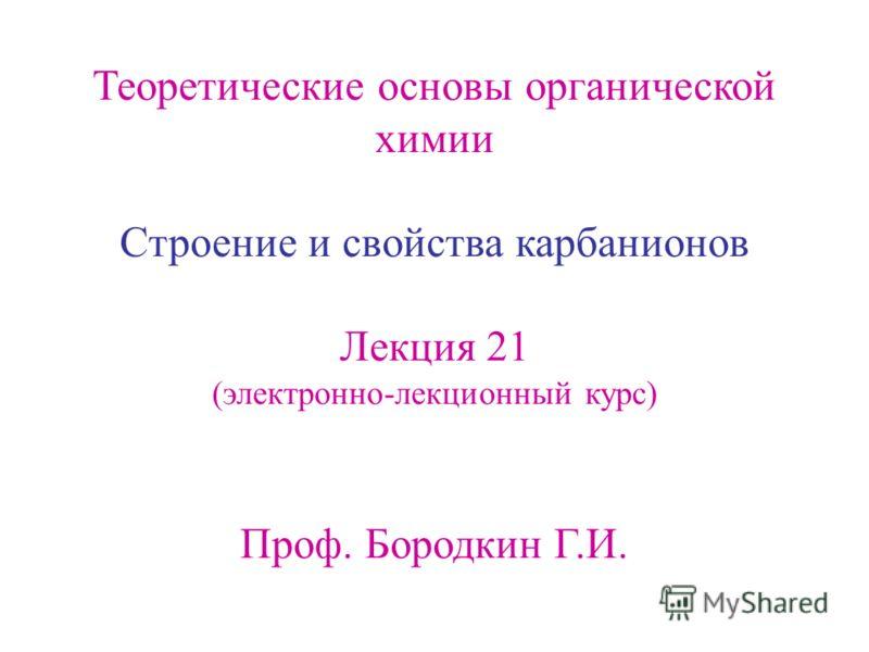 Теоретические основы органической химии Cтроение и свойства карбанионов Лекция 21 (электронно-лекционный курс) Проф. Бородкин Г.И.