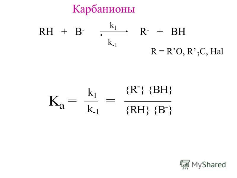 Карбанионы RH + B - R - + BH k1k1 k -1 R = RO, R 3 C, Hal