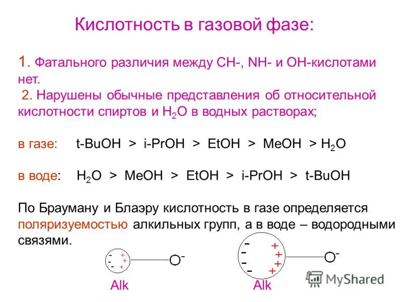 Кислотность в газовой фазе: 1. Фатального различия между СН-, NH- и OH-кислотами нет. 2. Нарушены обычные представления об относительной кислотности спиртов и H 2 O в водных растворах; в газе: t-BuOH > i-PrOH > EtOH > MeOH > H 2 O в воде: H 2 O > MeO