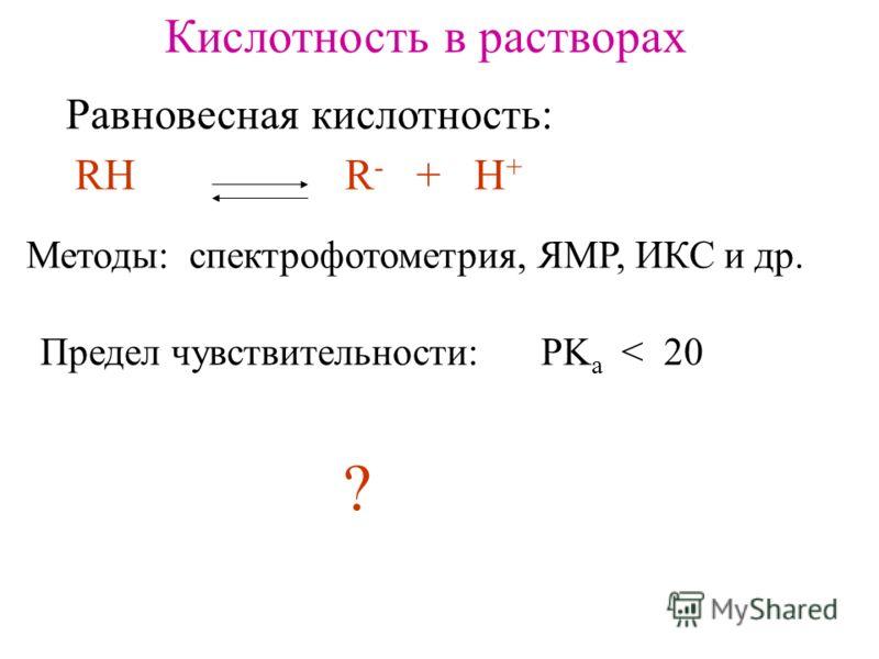 Кислотность в растворах Равновесная кислотность: RH R - + H + Методы: спектрофотометрия, ЯМР, ИКС и др. Предел чувствительности: PK a < 20 ?