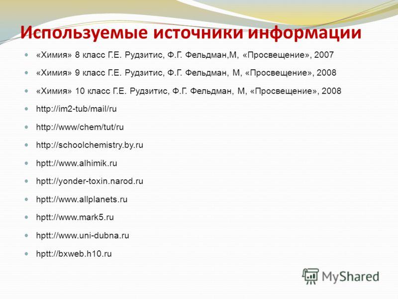 Используемые источники информации «Химия» 8 класс Г.Е. Рудзитис, Ф.Г. Фельдман,М, «Просвещение», 2007 «Химия» 9 класс Г.Е. Рудзитис, Ф.Г. Фельдман, М, «Просвещение», 2008 «Химия» 10 класс Г.Е. Рудзитис, Ф.Г. Фельдман, М, «Просвещение», 2008 http://im