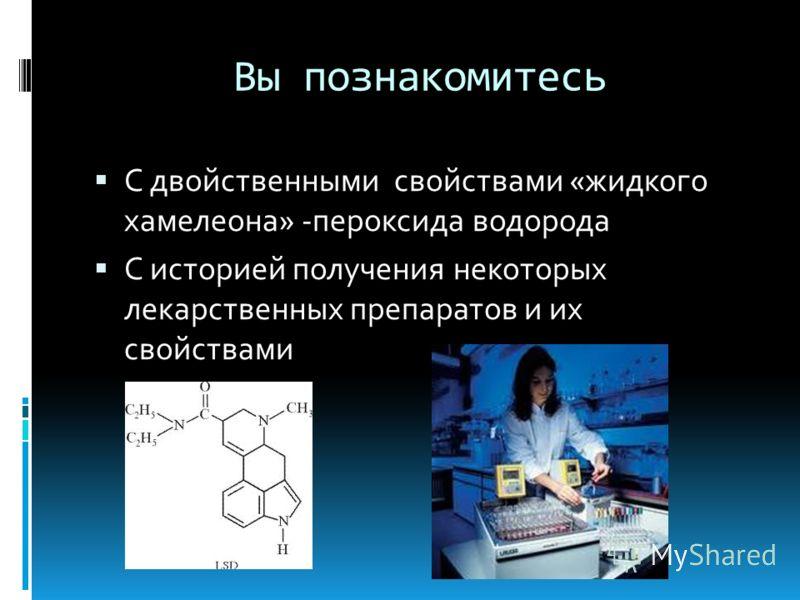 Вы познакомитесь С двойственными свойствами «жидкого хамелеона» -пероксида водорода С историей получения некоторых лекарственных препаратов и их свойствами