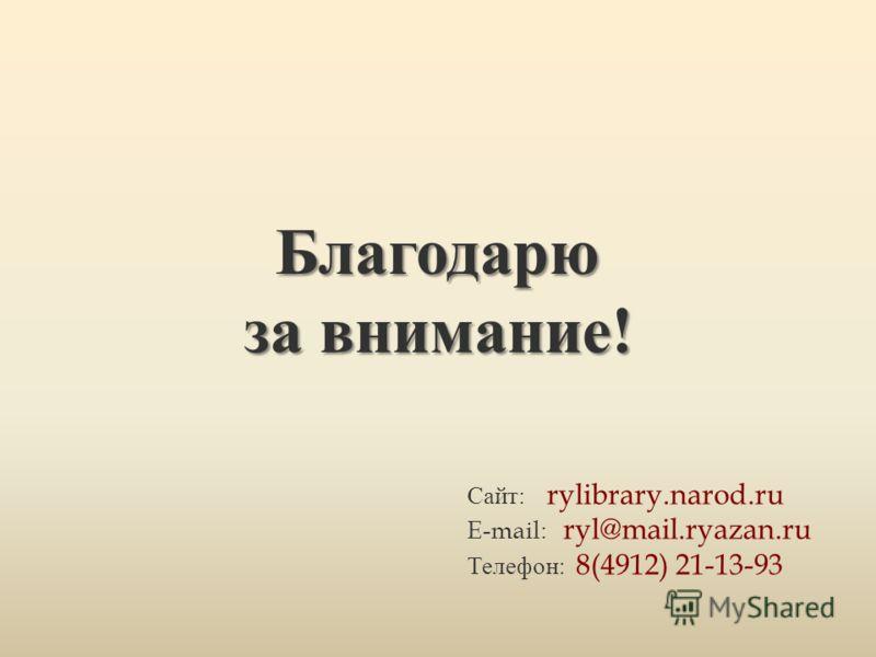 Благодарю за внимание ! Сайт : rylibrary.narod.ru E-mail: ryl@mail.ryazan.ru Телефон : 8(4912) 21-13-93