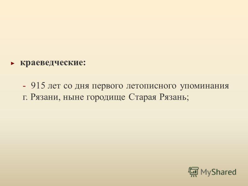 краеведческие : - 915 лет со дня первого летописного упоминания г. Рязани, ныне городище Старая Рязань ;