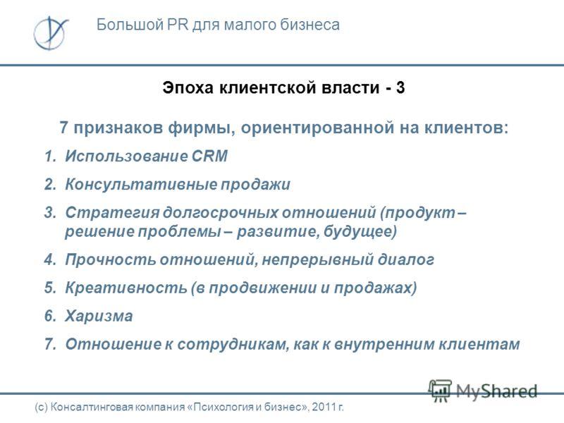 Эпоха клиентской власти - 3 7 признаков фирмы, ориентированной на клиентов: 1. Использование CRM 2. Консультативные продажи 3. Стратегия долгосрочных отношений (продукт – решение проблемы – развитие, будущее) 4. Прочность отношений, непрерывный диало