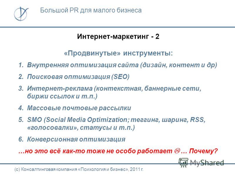 Интернет-маркетинг - 2 «Продвинутые» инструменты: 1. Внутренняя оптимизация сайта (дизайн, контент и др) 2. Поисковая оптимизация (SEO) 3.Интернет-реклама (контекстная, баннерные сети, биржи ссылок и т.п.) 4. Массовые почтовые рассылки 5. SMO (Social