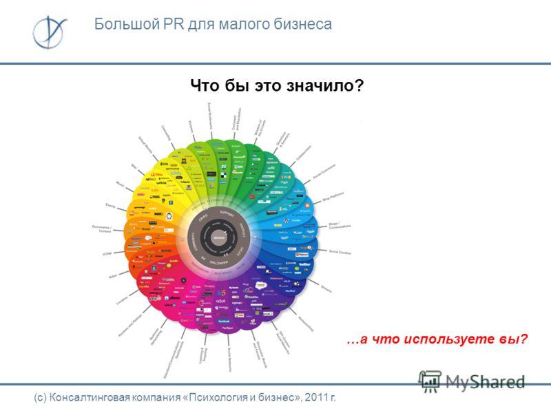 Что бы это значило? (с) Консалтинговая компания «Психология и бизнес», 2011 г. Большой PR для малого бизнеса …а что используете вы?