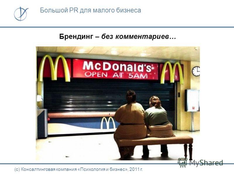 Брендинг – без комментариев… (с) Консалтинговая компания «Психология и бизнес», 2011 г. Большой PR для малого бизнеса