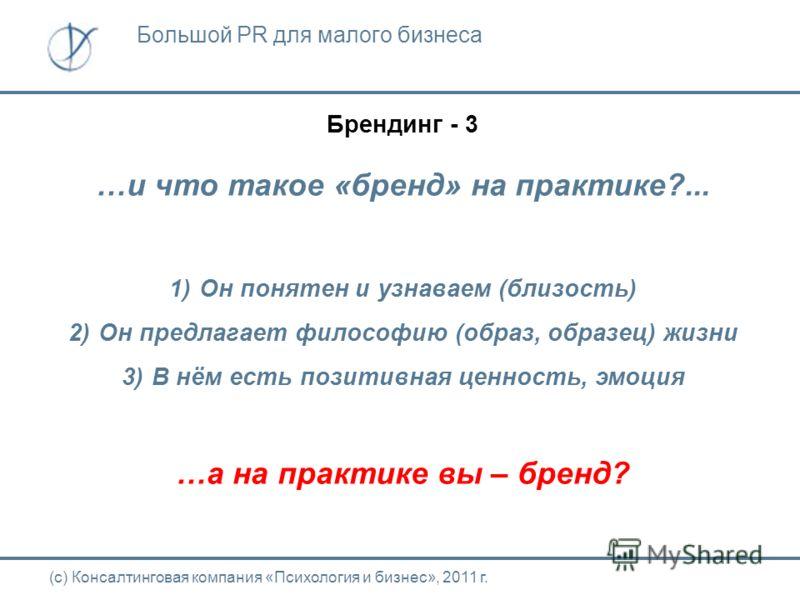 Брендинг - 3 …и что такое «бренд» на практике?... 1)Он понятен и узнаваем (близость) 2)Он предлагает философию (образ, образец) жизни 3)В нём есть позитивная ценность, эмоция …а на практике вы – бренд? (с) Консалтинговая компания «Психология и бизнес