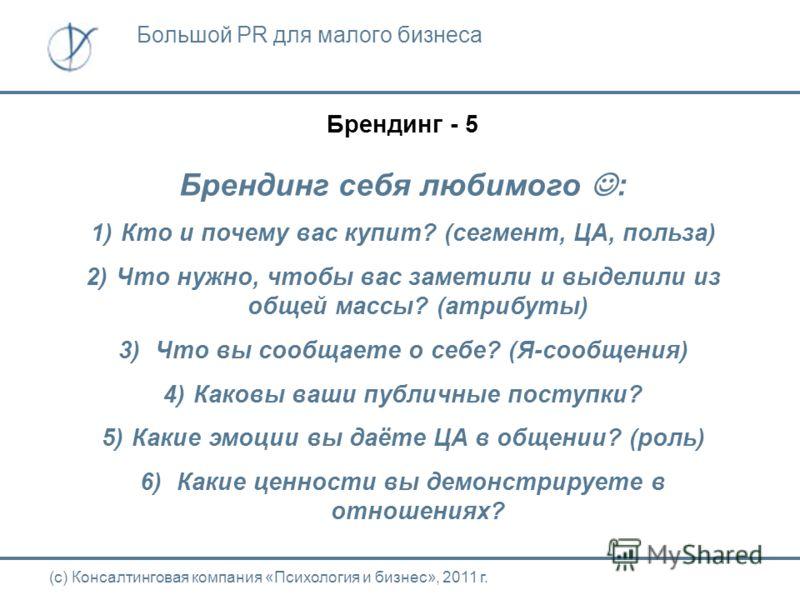 Брендинг - 5 Брендинг себя любимого : 1)Кто и почему вас купит? (сегмент, ЦА, польза) 2)Что нужно, чтобы вас заметили и выделили из общей массы? (атрибуты) 3) Что вы сообщаете о себе? (Я-сообщения) 4)Каковы ваши публичные поступки? 5)Какие эмоции вы