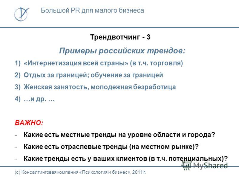 Трендвотчинг - 3 Примеры российских трендов: 1)«Интернетизация всей страны» (в т.ч. торговля) 2)Отдых за границей; обучение за границей 3)Женская занятость, молодежная безработица 4)…и др. … ВАЖНО: -Какие есть местные тренды на уровне области и город