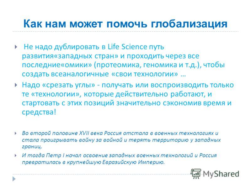 Как нам может помочь глобализация Не надо дублировать в Life Science путь развития « западных стран » и проходить через все последние « омики » ( протеомика, геномика и т. д.), чтобы создать всеаналогичные « свои технологии » … Надо « срезать углы »