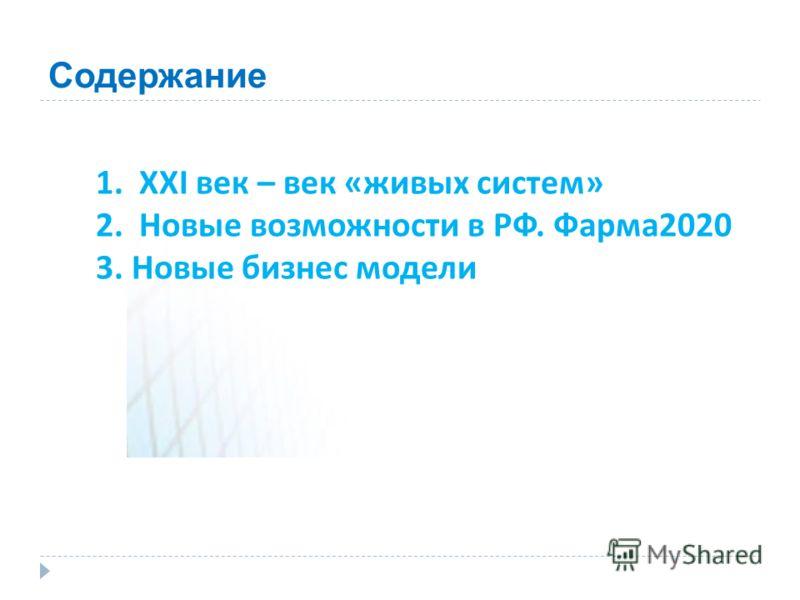 Содержание 1. XXI век – век «живых систем» 2. Новые возможности в РФ. Фарма2020 3. Новые бизнес модели
