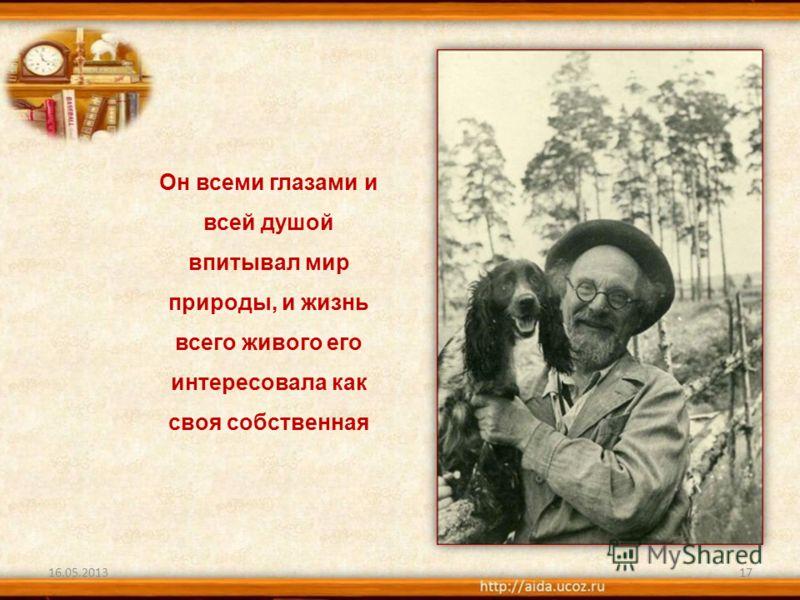 16.05.201317 Он всеми глазами и всей душой впитывал мир природы, и жизнь всего живого его интересовала как своя собственная