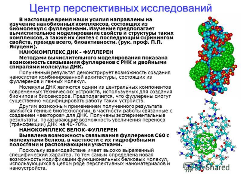 Центр перспективных исследований В настоящее время наши усилия направлены на изучение нанобионных комплексов, состоящих из биомолекул с фуллеренами. Изучение предполагает вычислительное моделирование свойств и структуры таких комплексов, а также их с