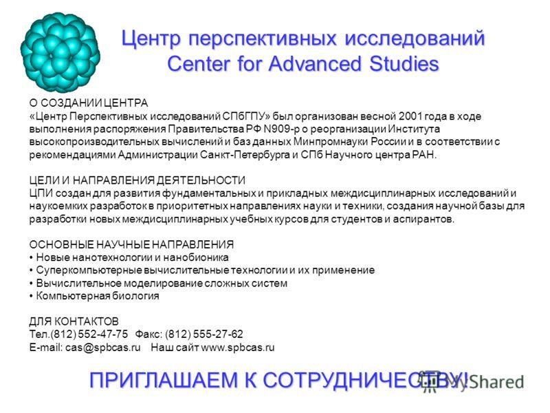 Центр перспективных исследований Center for Advanced Studies О СОЗДАНИИ ЦЕНТРА «Центр Перспективных исследований СПбГПУ» был организован весной 2001 года в ходе выполнения распоряжения Правительства РФ N909-р о реорганизации Института высокопроизводи