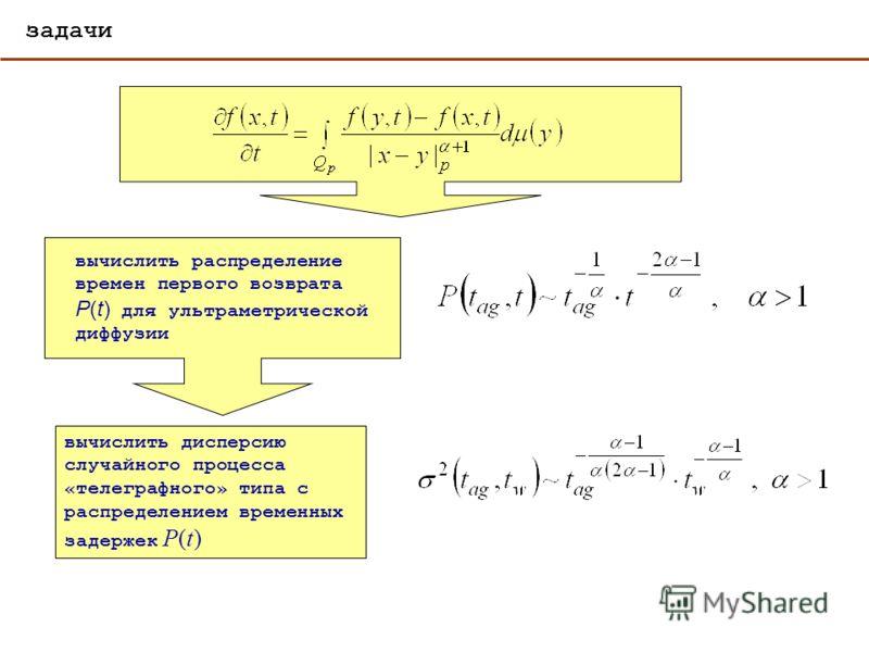 задачи вычислить распределение времен первого возврата P(t) для ультраметрической диффузии вычислить дисперсию случайного процесса «телеграфного» типа с распределением временных задержек P(t)