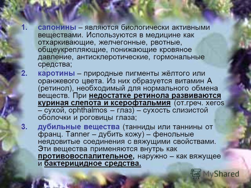 1.сапонины – являются биологически активными веществами. Используются в медицине как отхаркивающие, желчегонные, рвотные, общеукрепляющие, понижающие кровяное давление, антисклеротические, гормональные средства; 2.каротины – природные пигменты жёлтог