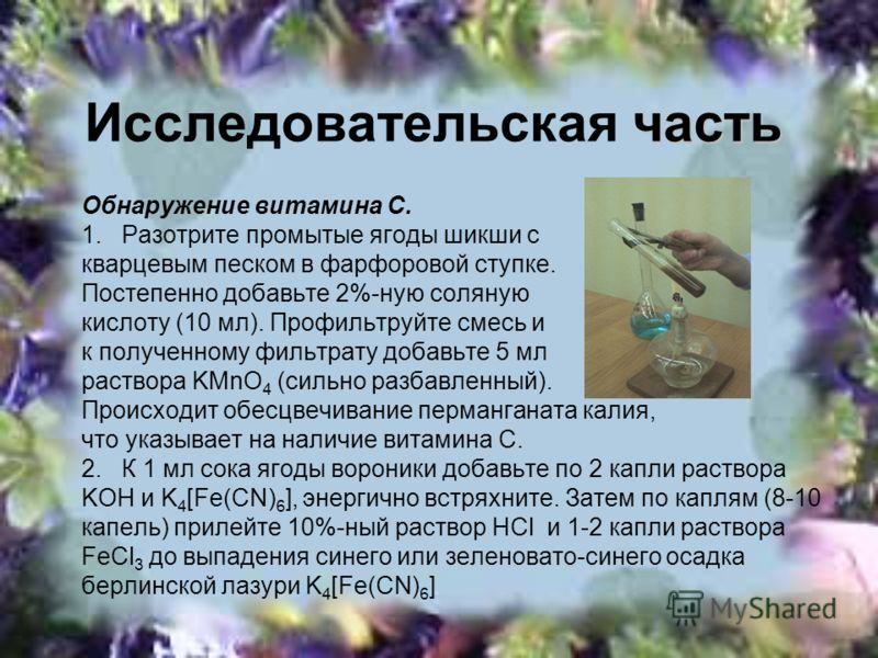 часть Исследовательская часть Обнаружение витамина С. 1. Разотрите промытые ягоды шикши с кварцевым песком в фарфоровой ступке. Постепенно добавьте 2%-ную соляную кислоту (10 мл). Профильтруйте смесь и к полученному фильтрату добавьте 5 мл раствора K