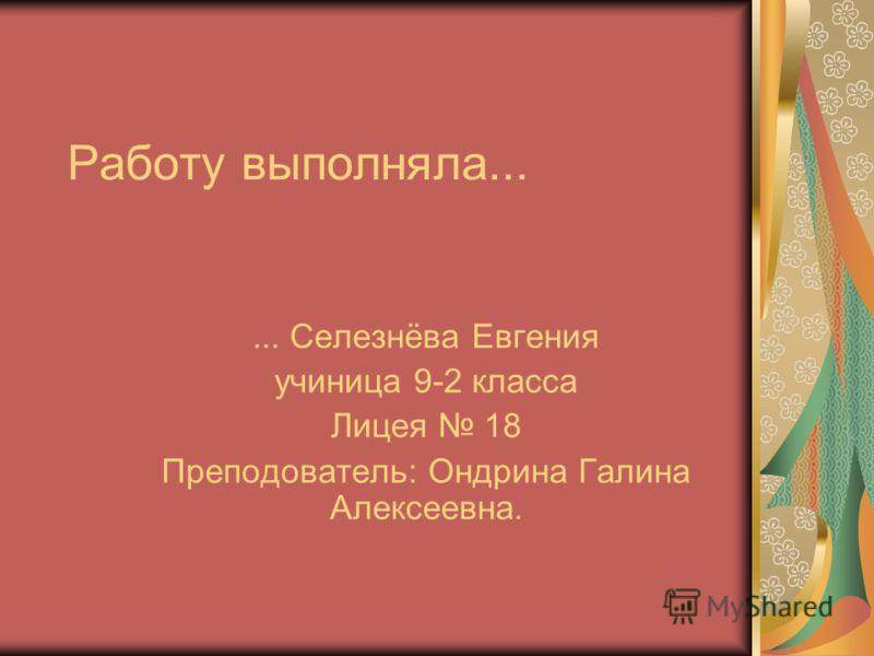 Работу выполняла...... Селезнёва Евгения учиница 9-2 класса Лицея 18 Преподователь: Ондрина Галина Алексеевна.