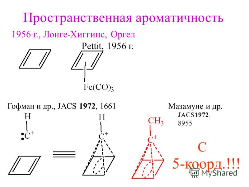 Пространственная ароматичность 1956 г., Лонге-Хиггинс, Оргел Pettit, 1956 г. Гофман и др., JACS 1972, 1661 Мазамуне и др. JACS1972, 8955 5-коорд.!!! C