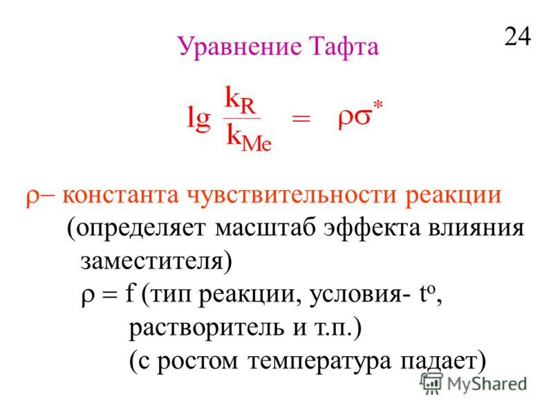 Уравнение Тафта константа чувствительности реакции определяет масштаб эффекта влияния заместителя) f (тип реакции, условия- t o, растворитель и т.п.) (с ростом температура падает) 24