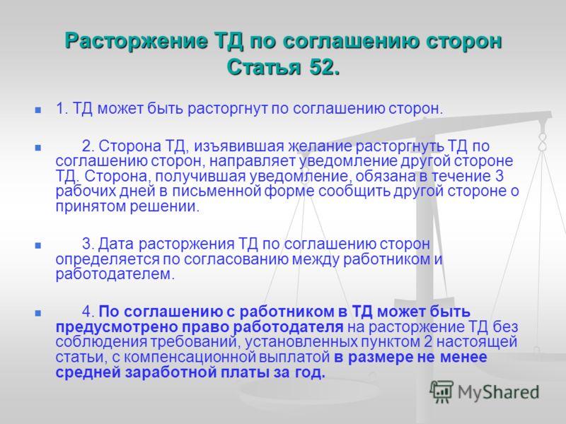 Расторжение ТД по соглашению сторон Статья 52. 1. ТД может быть расторгнут по соглашению сторон. 2. Сторона ТД, изъявившая желание расторгнуть ТД по соглашению сторон, направляет уведомление другой стороне ТД. Сторона, получившая уведомление, обязана