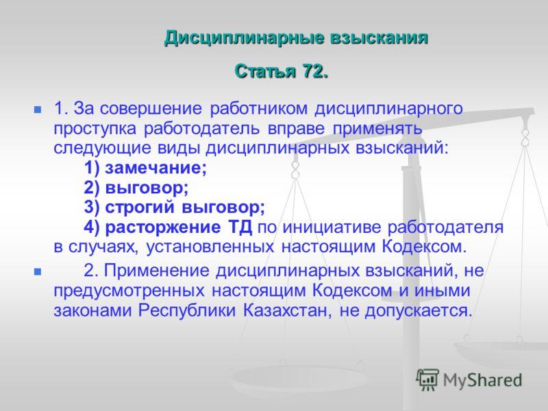 Дисциплинарные взыскания Статья 72. Дисциплинарные взыскания Статья 72. 1. За совершение работником дисциплинарного проступка работодатель вправе применять следующие виды дисциплинарных взысканий: 1) замечание; 2) выговор; 3) строгий выговор; 4) раст
