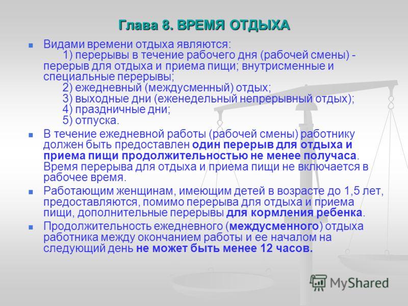 Глава 8. ВРЕМЯ ОТДЫХА Глава 8. ВРЕМЯ ОТДЫХА Видами времени отдыха являются: 1) перерывы в течение рабочего дня (рабочей смены) - перерыв для отдыха и приема пищи; внутрисменные и специальные перерывы; 2) ежедневный (междусменный) отдых; 3) выходные д