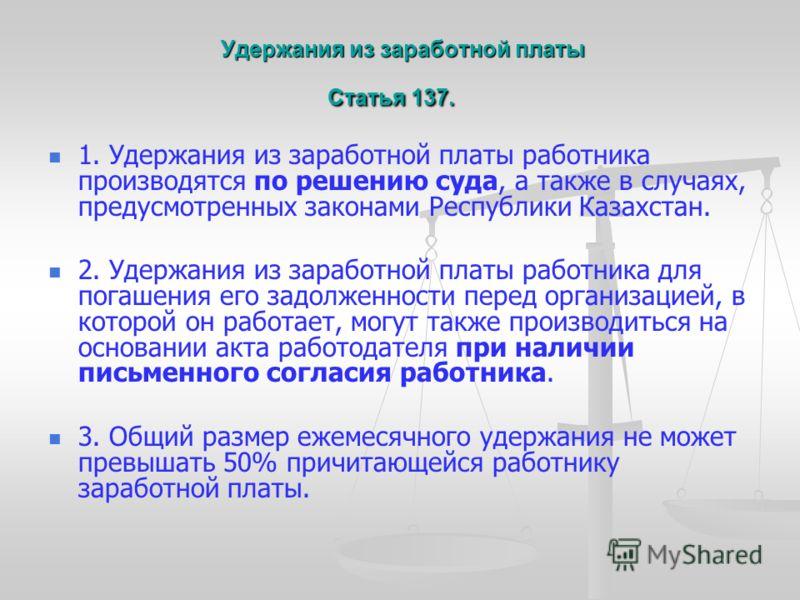 Удержания из заработной платы Статья 137. Удержания из заработной платы Статья 137. 1. Удержания из заработной платы работника производятся по решению суда, а также в случаях, предусмотренных законами Республики Казахстан. 2. Удержания из заработной