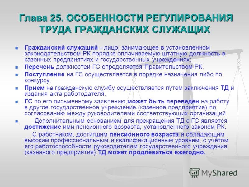 Глава 25. ОСОБЕННОСТИ РЕГУЛИРОВАНИЯ ТРУДА ГРАЖДАНСКИХ СЛУЖАЩИХ Глава 25. ОСОБЕННОСТИ РЕГУЛИРОВАНИЯ ТРУДА ГРАЖДАНСКИХ СЛУЖАЩИХ Гражданский служащий - лицо, занимающее в установленном законодательством РК порядке оплачиваемую штатную должность в казенн