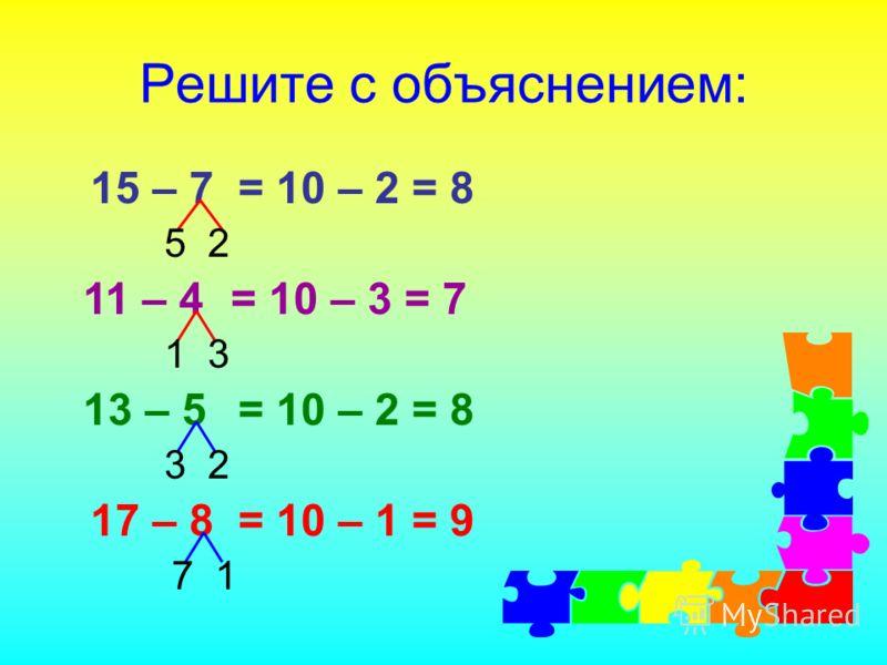 Решите с объяснением: 15 – 7 11 – 4 13 – 5 17 – 8 = 10 – 2 = 8 5 2 1 3 = 10 – 3 = 7 3 2 = 10 – 2 = 8 7 1 = 10 – 1 = 9
