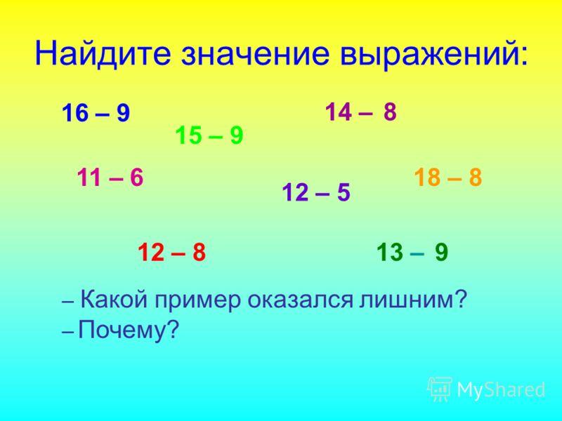Найдите значение выражений: 16 – 9 12 – 813 – 9 11 – 6 14 – 8 15 – 9 12 – 5 18 – 8 – Какой пример оказался лишним? – Почему?