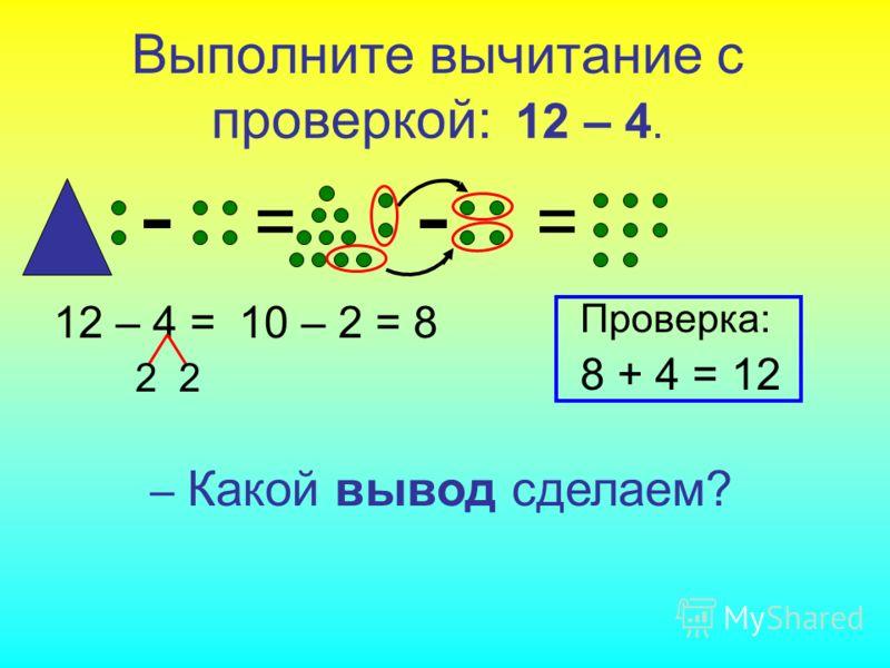 - - Выполните вычитание с проверкой: 12 – 4. == 12 – 4 = 2 10 – 2 = 8 – Какой вывод сделаем? Проверка: 8 + 4 = 12