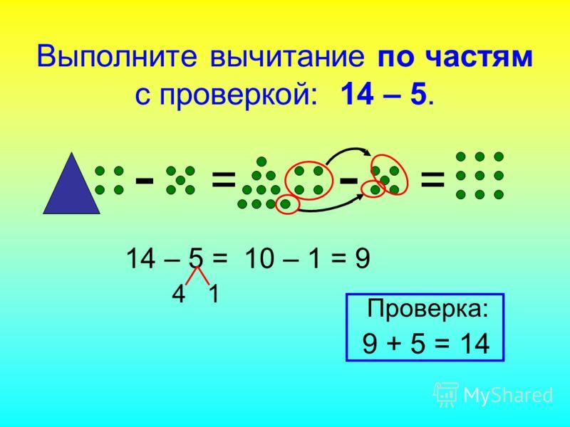 - == - 14 – 5 = 4 1 10 – 1 = 9 Проверка: 9 + 5 = 14 Выполните вычитание по частям с проверкой: 14 – 5.
