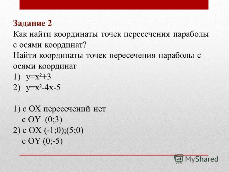 Задание 2 Как найти координаты точек пересечения параболы с осями координат? Найти координаты точек пересечения параболы с осями координат 1)у=х²+3 2)у=х²-4х-5 1) с ОХ пересечений нет с ОY (0;3) 2) с OX (-1;0);(5;0) с OY (0;-5)