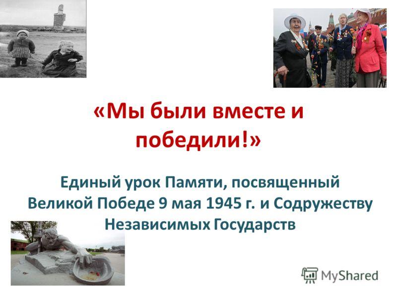 «Мы были вместе и победили!» Единый урок Памяти, посвященный Великой Победе 9 мая 1945 г. и Содружеству Независимых Государств