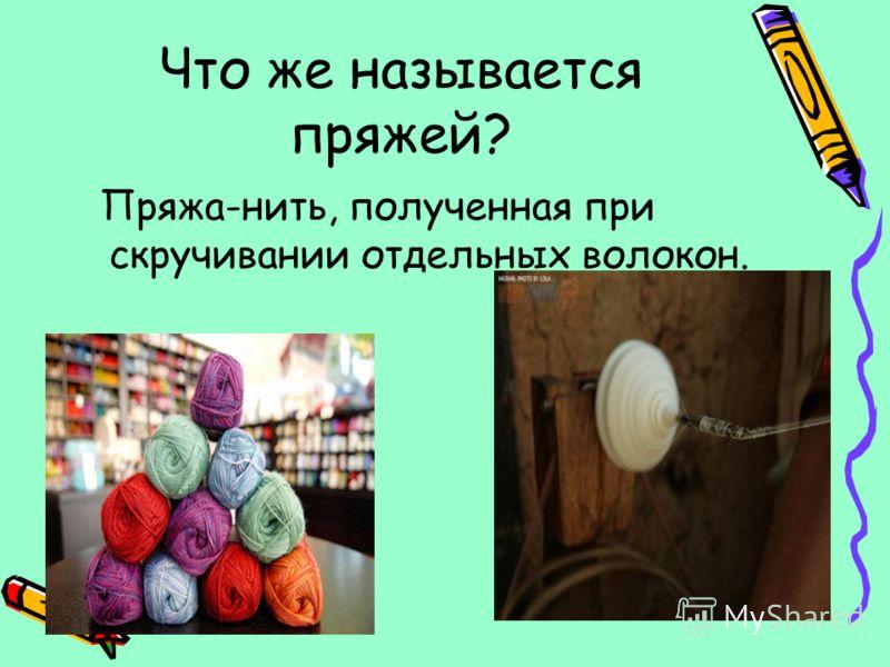 Что же называется пряжей? Пряжа-нить, полученная при скручивании отдельных волокон.